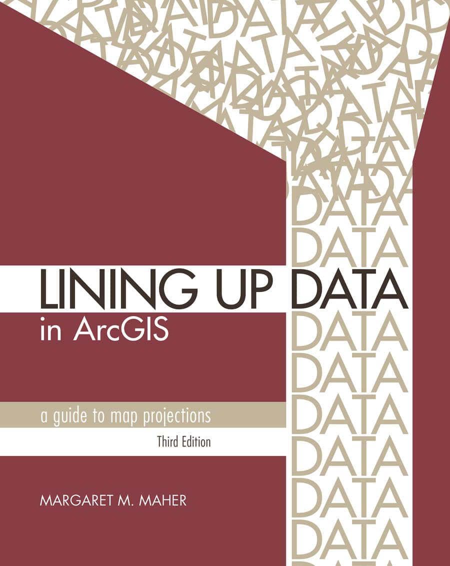 Lining Up Data in ArcGIS: A Guide to Map Projections, Third Edition
