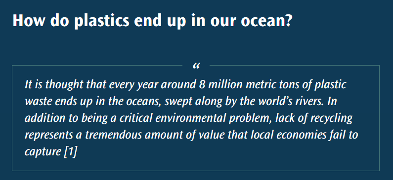 """""""It is thought that every year around 8 million metric tons of plastic waste ends up in the oceans, swept along by the world's rivers. In addition to being a critical environmental problem, lack of recycling represents a tremendous amount of value that local economies fail to capture [1]."""""""