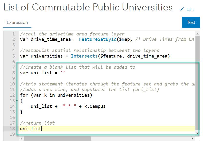 "var drive_time_area = FeatureSetByID...; var universities = Intersects($feature, drive_time_area); var uni_list = ' '; for (var k in universities) { uni_list += "" * "" + k.Campus}; return uni_list;"