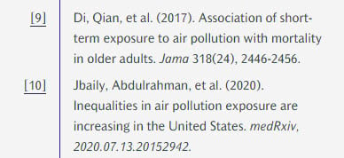 [9] Di, Qian, et al. (2017). Association of short-term exposure to air pollution with mortality in older adults. Jama 318(24), 2446-2456. [10] Jbaily, Abdulrahman, et al. (2020). Inequalities in air pollution exposure are increasing in the United States. medRxiv, 2020.07.13.20152942.