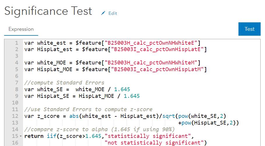 """var white_est = $feature[""""B25003H_calc_pctOwnNHWhiteE""""] var HispLat_est = $feature[""""B25003I_calc_pctOwnHispLatE""""] var_white_MOE = $feature[""""B25003H_calc_pctOwnNHWhiteM""""] var HispLat_MOE = $feature[""""B25003I_calc_pctOwnHispLatM""""] //compute standard errors var white_SE = white_MOE / 1.645 var HispLat_SE = HispLat_MOE / 1.645 //use standard errors to compute z-score var z_score = abs(white_est - HispLat_est)/sqrt(pow(white_SE,2)+pow(HispLat_SE,2)) //compare z-score to alpha (1.645 if using 90%) return iif(z_score > 1.645, """"statistically significant"""", """"not statistically significant"""")"""