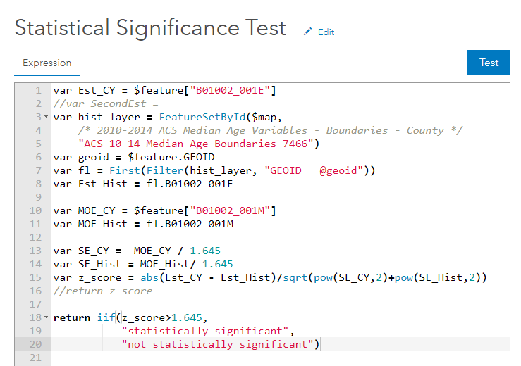 "var Est_CY = $feature[""B01002_001E""] //second estimate var hist_layer = FeatureSetById($map, ""ACS_10_14_Median_Age_Boundaries_7466"") var geoid = $feature.GEOID var fl = First(Filter(hist_layer, ""GEOID = &geoid"")) var Est_Hist = fl.B01002_001E var MOE_CY = $feature[""B01002_001M""] var MOE_Hist = fl.B01002_001M var SE_CY = MOE_CY / 1.645 var SE_Hist = MOE_Hist / 1.645 var z_score = abs(Est_CY - Est_Hist)/sqrt(pow(SE_CY,2) + pow(SE_Hist,2)) //return z_score return iif(z_score>1.645, ""statistically significant"", ""not statistically significant"")"