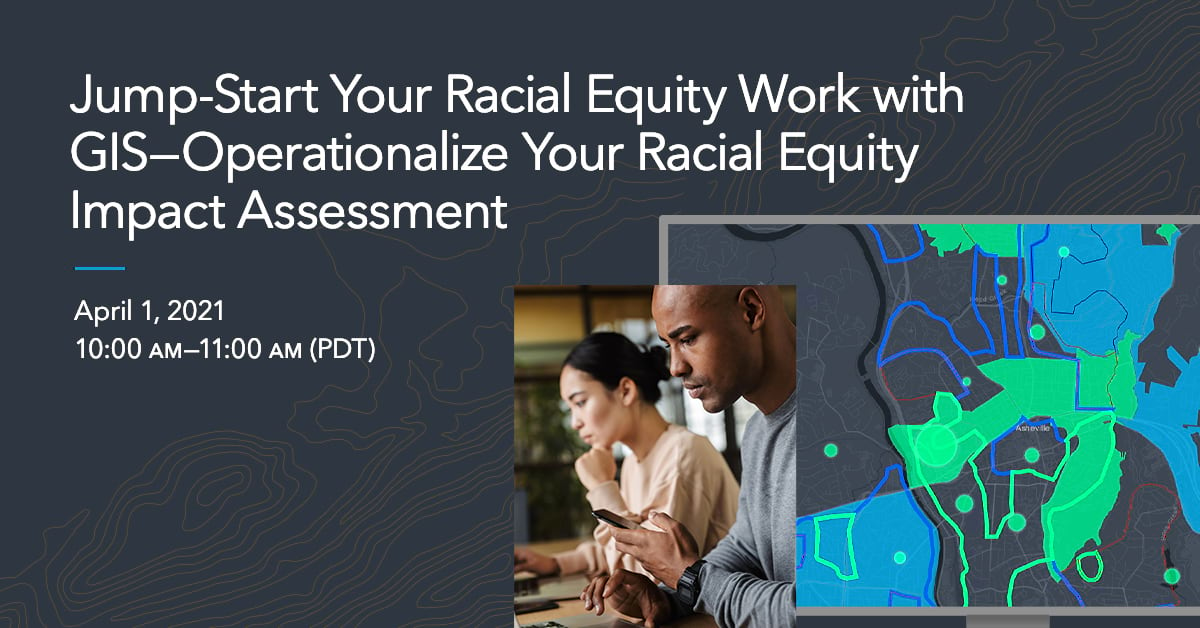 Jump-Start Your Racial Equity Work with GIS—Operationalize Your Racial Equity Impact Assessment