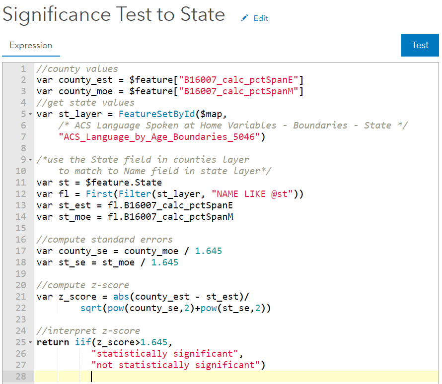 """//county values var county_est = $feature[""""B16007_calc_pctSpanE""""] var county_moe = $feature[""""B16007_calc_pctSpanM""""] //get state values var st_layer = FeatureSetById($map, """"ACS_Language_by_Age_Boundaries_5046"""") //match by name field in state layer var st = $feature.State var fl=First(Filter(st_layer, """"NAME LIKE @st"""")) var_st_est = fl.B16007_calc_pctSpanE var st_moe = fl.B16007_calc_pctSpanM //from there compute standard errors, z_score, and interpret z_score"""